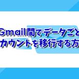 Gmail間でデータごとアカウントを移行する方法